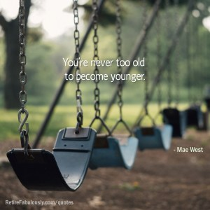 You're never to old to become younger. - Mae West