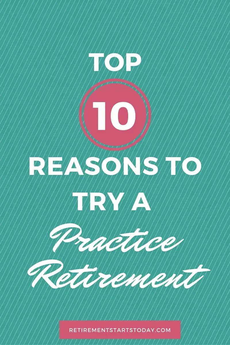 "Top 10 Reasons To Try A ""Practice Retirement"""