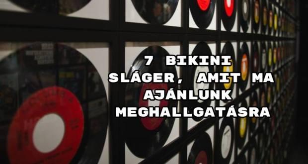 7 Bikini sláger, amit ma ajánlunk meghallgatásra