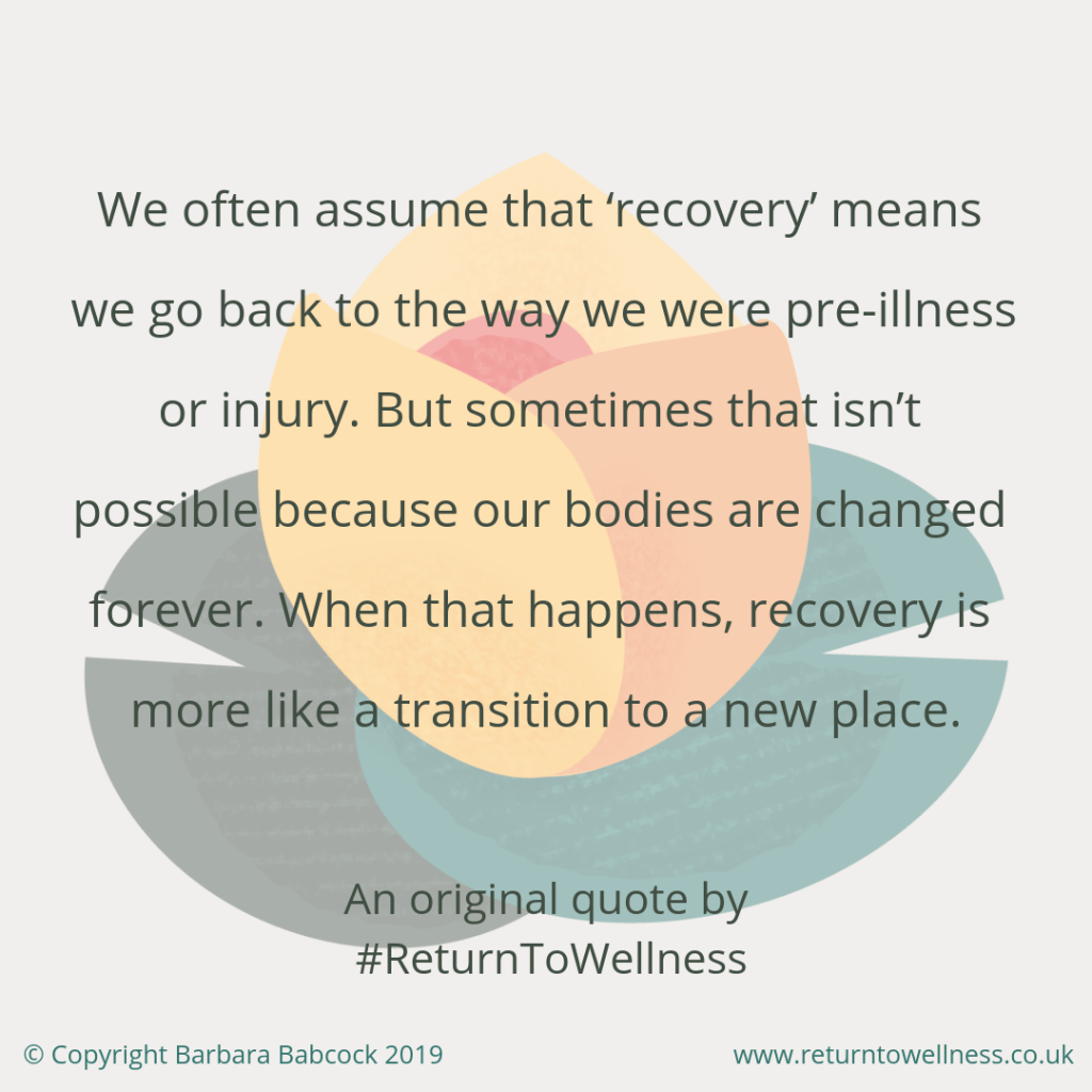 "How to cope with a setback in recovery from illness. One way is rethinking how we think about recovery. This pic is of a quote, ""We often assume that recovery means we go back to the way we were pre-illness or injury. But sometimes that isn't possible because our bodies are changed forever. When that happens, recovery is more like a transition to a new place."""