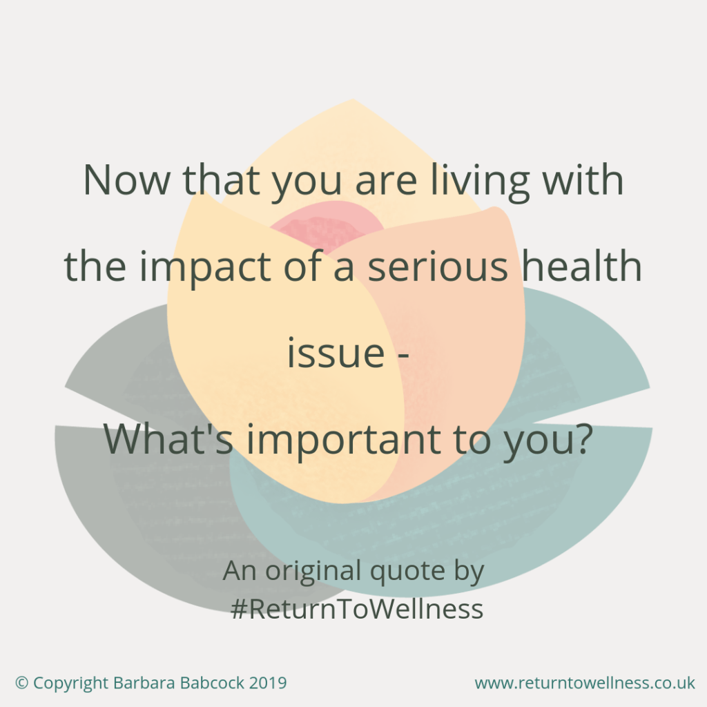 """This picture contains an original quote by Return to Wellness - """"Now that you are living with the impact of a serious health issue - What is important to you?"""""""