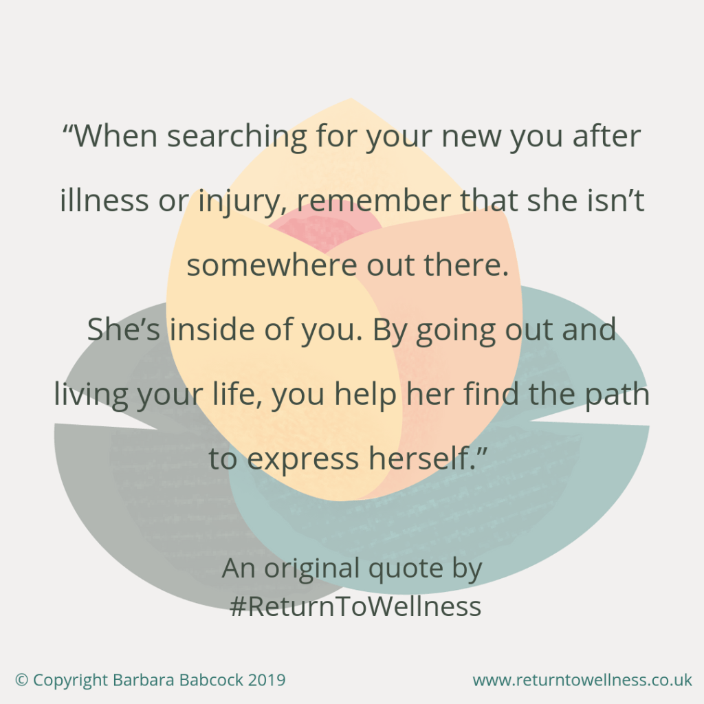 "Picture of an original inspirational quote by Return to Wellness: ""When searching for your new you after illness or injury, remember that she isn't somewhere out there. She's inside of you. By going out and living your life, you help her find the path to express herself."" The search for the new you is actually a self-discovery process."