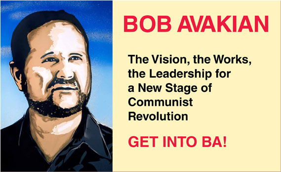 BOB AVAKIAN    The Vision, the Works, the Leadership for a New Stage of Communist Revolution    GET INTO BA!