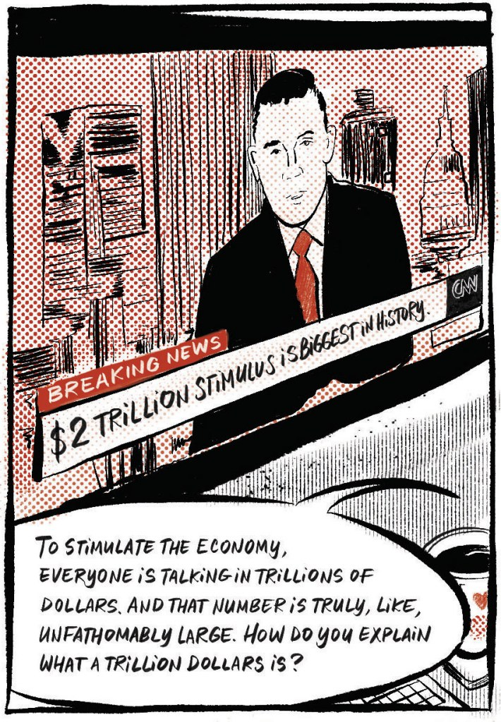 """Sean: """"To stimulate the economy, everyone is talking in trillions of dollars. And that number is truly, like, unfathomably large. How do you explain what a trillion dollars is?"""""""