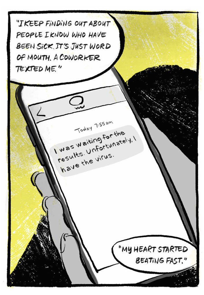 """A text on a phone screen. B: """"I keep finding out about people I know who have been sick. It's just word of mouth. A coworker texted me."""" Text on phone screen: I was waiting for the results. Unfortunately, I have the virus. B: """"My heart started beating fast."""""""