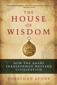 The House of Wisdom: How the Arabs Transformed Western Civilization, by Jonathan Lyons