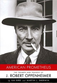 American Prometheus: The Triumph and Tragedy of J. Robert Oppenheimer, by Kai Bird and Martin J. Sherwin