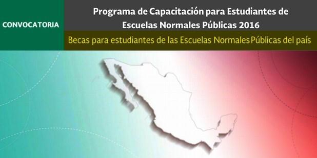 Programa de Capacitación para Estudiantes de Escuelas Normales Públicas SEP-2016 Becas para estudiantes de las Escuelas Normales Públicas del país