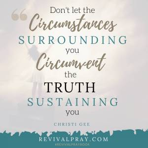 Don't let the circumstances surrounding you circumvent the truth sustaining you - Revival - Christi Gee