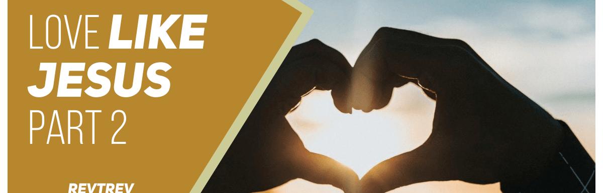 Love Like Jesus – Part 2