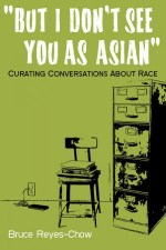 But I don't See You as Asian: Curating Conversations About Race by Bruce Reyes-Chow
