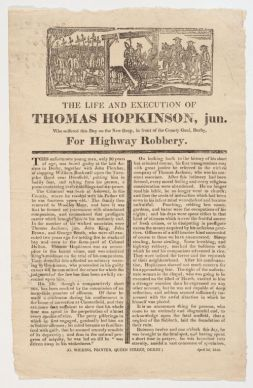 Hopkinson, Thomas. The life and execution of Thomas Hopkinson, jun. :who suffered this day on the new drop, in front of the county gaol, Derby, for highway robbery.. [Derby] : G. Wilkins, printer, Queen Street, Derby., [1819].  HOLLIS ID:  005949713   [Reproduced with the permission of Harvard Library School of Law] http://pds.lib.harvard.edu/pds/view/4788375