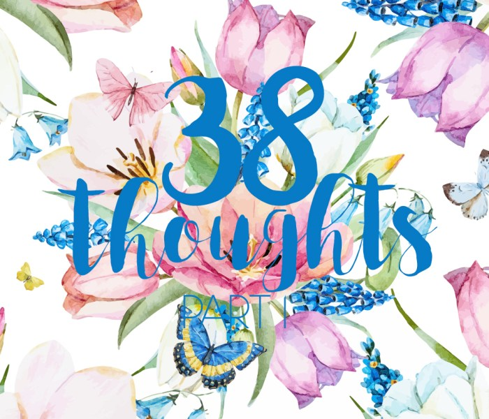 38 thoughts upon turning 38 – Part 1