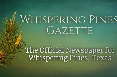 Whispering Pines Gazette. The Official Newspaper of Whispering Pines, TX