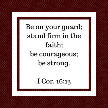 Be on your guard; stand firm in the faith; be courageous; be strong.I Cor. 16_13