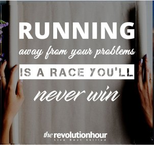 Running away from your problems is a race you'll never win.