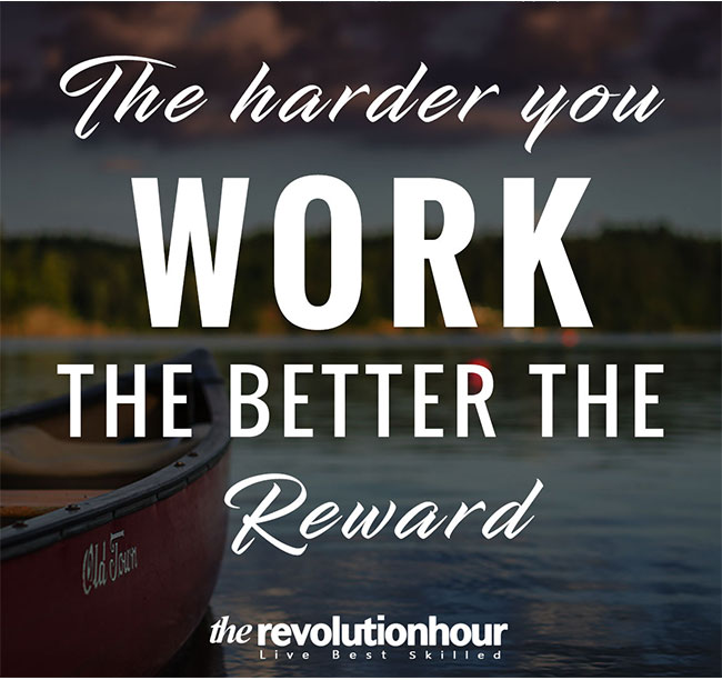 The harder you work, the better the reward