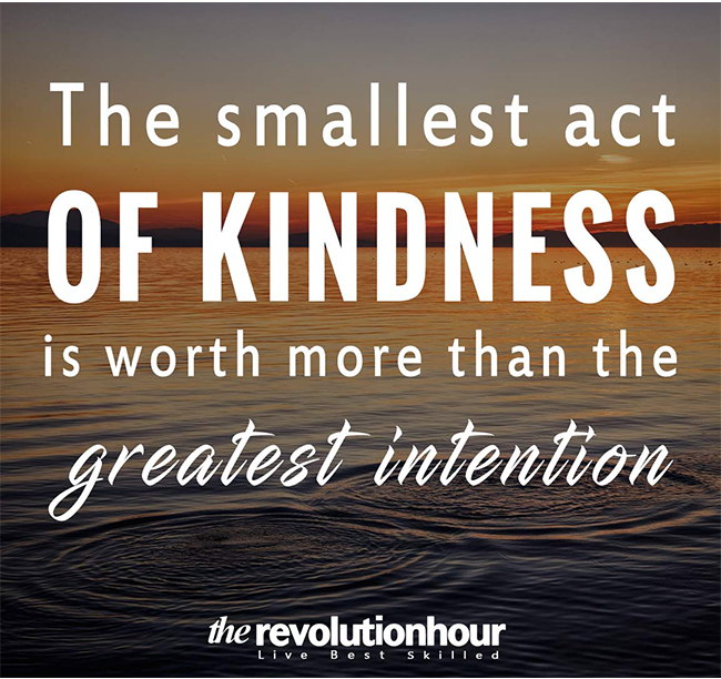 The smallest act of kindness is worth more than the greatest intention