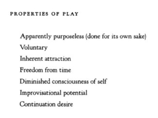 Properties of Play 1. Apparently purposeless (done for its own sake), 2. Voluntary, 3. Inherent attraction, 4. Freedom from time, 5. Diminished consciousness of self, 6. Improvisational potential, and 7. Continued desire