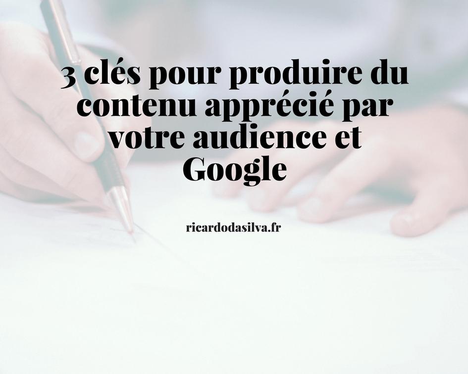 3 clés pour produire du contenu apprécié par votre audience et Google
