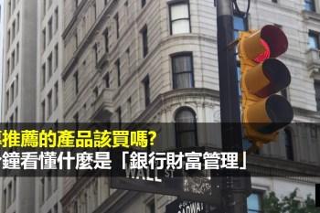 何謂財富管理?銀行財富管理有什麼優缺點?理專推薦的產品該買嗎?