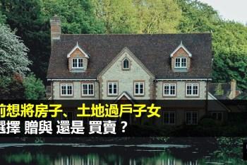 生前將土地、房子過戶子女要多少費用?該用「贈與」還是「買賣」稅金最少?