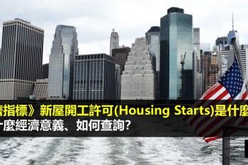 經濟指標》新屋開工許可(Housing Starts)是什麼?有什麼經濟意義、如何查詢?