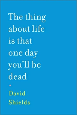 David Shields The Thing About Life