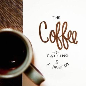 I must go, coffee is calling