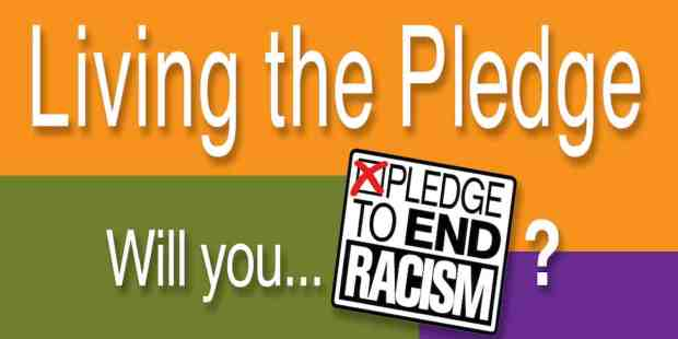 Living the Pledge. Will you Pledge to End Racism