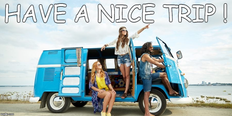 have a nice day, a beautiful time, a nice trip & fun