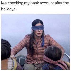 bird box meme: me checking my bank account after the holidays meme
