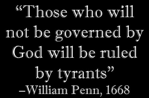 """Those who will not be governed by God will be ruled by tyrants."" – William Penn, 1668"