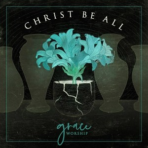 Grace_Worship-Christ_Be_All_EP_Cover_Art_smaller.jpg