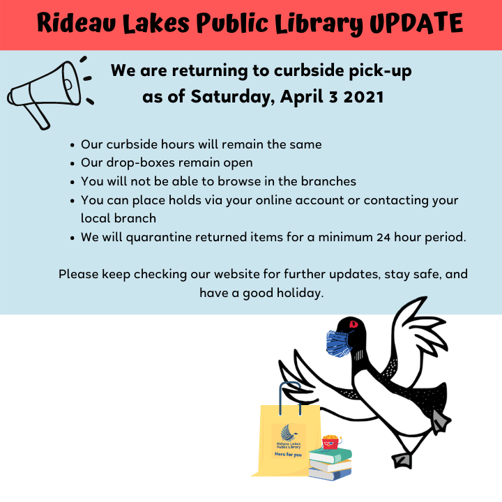 Update on Provincial lockdown measures Saturday April 3 2021 we will be returning to curbside pick-up service only. For more details visit https://rideaulakeslibrary.ca/learning/novel-coronavirus-covid-19/
