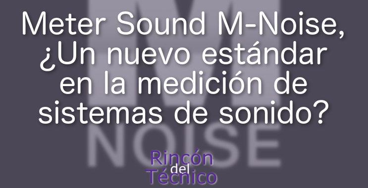Meter Sound M-Noise, ¿Un nuevo estándar en la medición de sistemas de sonido?
