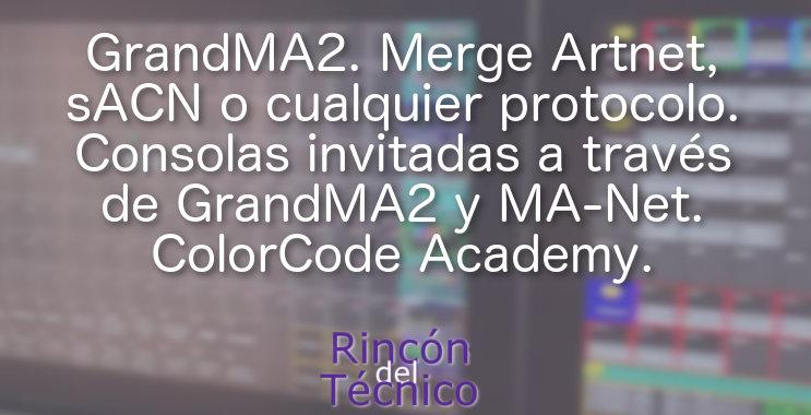 GrandMA2. Merge Artnet, sACN o cualquier protocolo. Consolas invitadas a través de GrandMA2 y MA-Net. ColorCode Academy.
