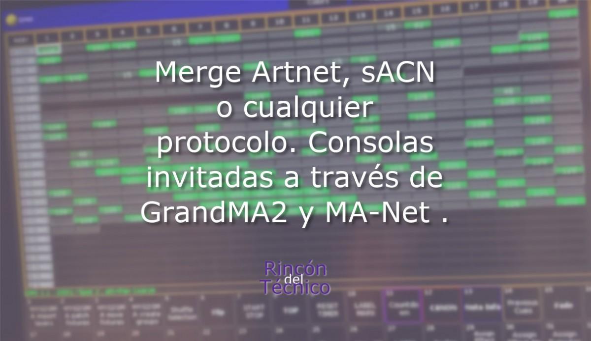 Merge Artnet, sACN o cualquier protocolo. Consolas invitadas a través de GrandMA2 y MA-Net .