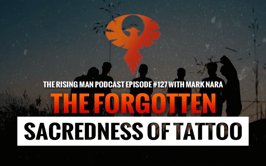 RMP 127 – The Forgotten Sacredness of Tattoo with Mark Nara