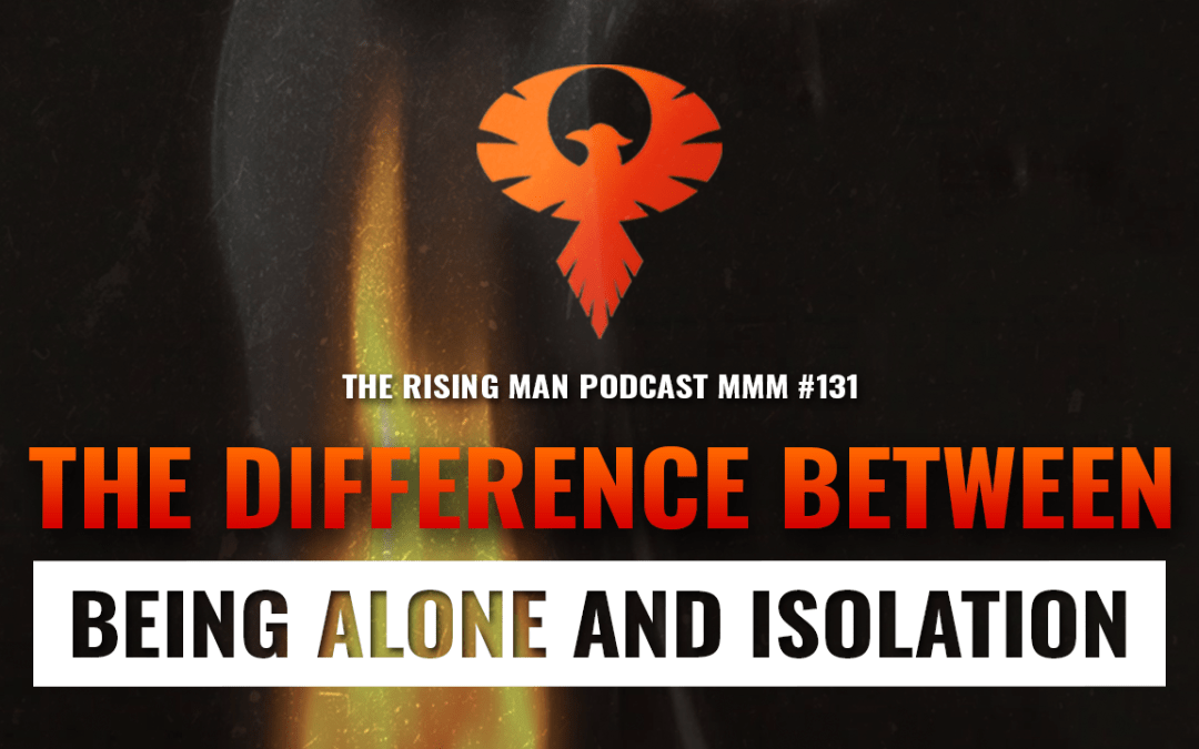 MMM 131 – The Difference Between Being Alone and Isolation