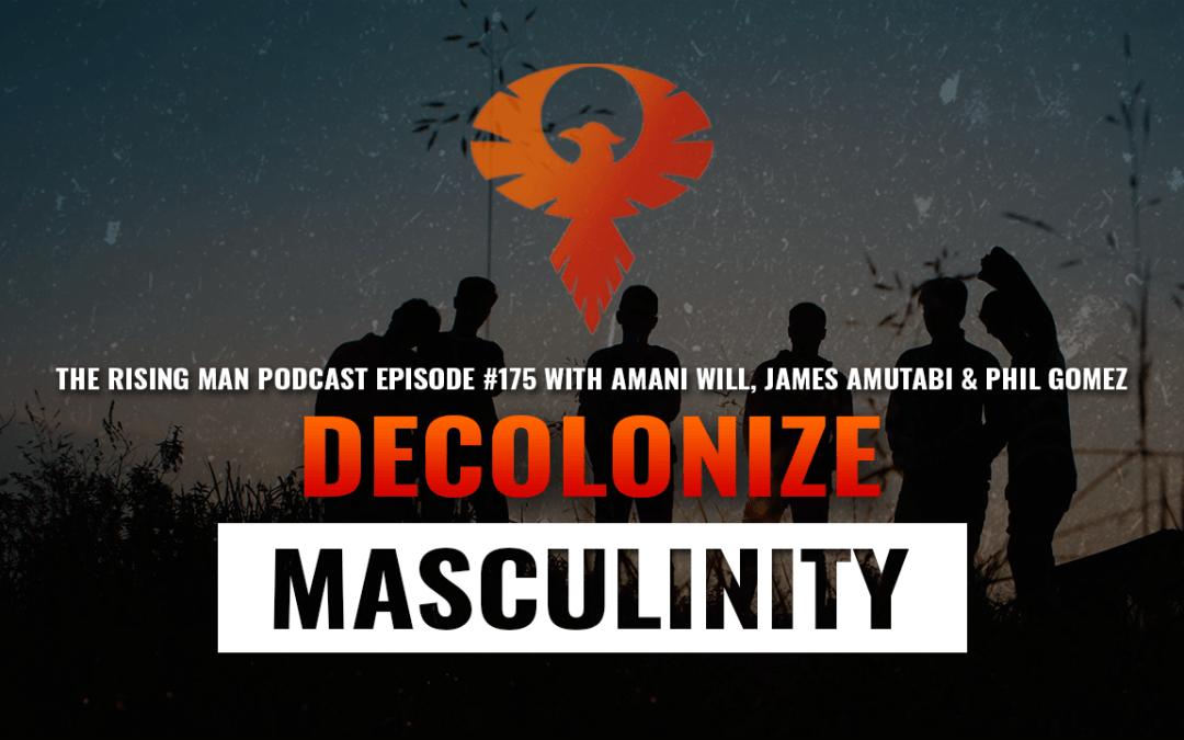 RMP 175 – Decolonize Masculinity with Amani Will, James Amutabi Connie Haines & Phil Gomez