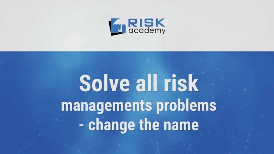 81. We can solve all risk management problems with a simple name change – Alex Sidorenko