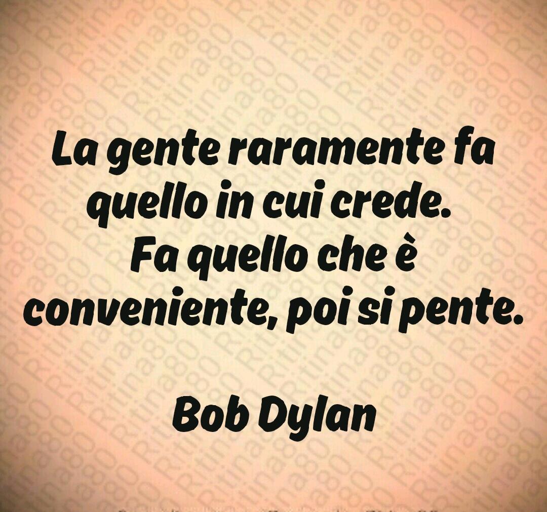 La gente raramente fa quello in cui crede.  Fa quello che è conveniente, poi si pente.  Bob Dylan