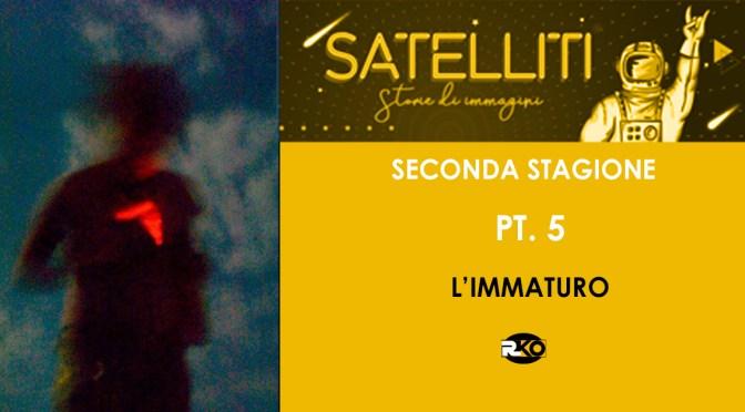 l'immaturo,  Satelliti – Storie di immagini – SECONDA STAGIONE