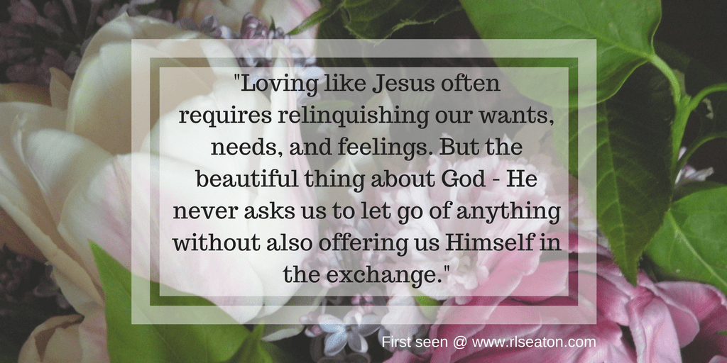 Loving like Jesus often requires dying to our wants, needs, and feelings. But the beautiful thing about God - He never asks us to let go of anything without also offering us Himself in the exchange (1)