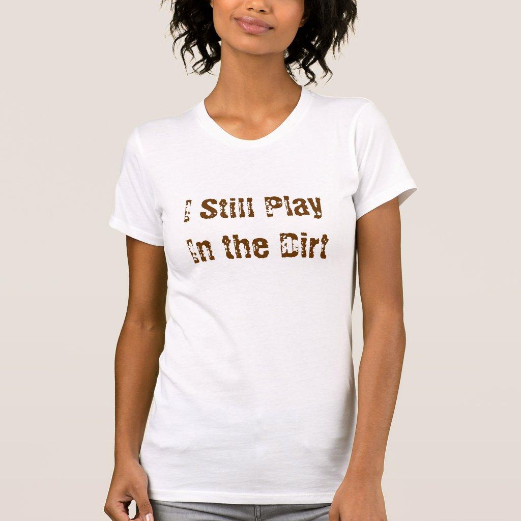 I Still Play In the Dirt Tee