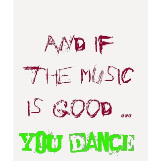 And if the music is good YOU DANCE! shirt