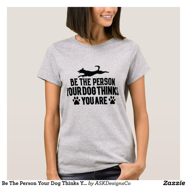 Be The Person Your Dog Thinks You Are Shirt