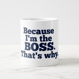 Because I'm the boss, that's why. Extra Large Mug