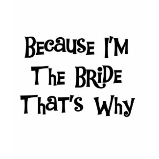 Because I'm the Bride shirt